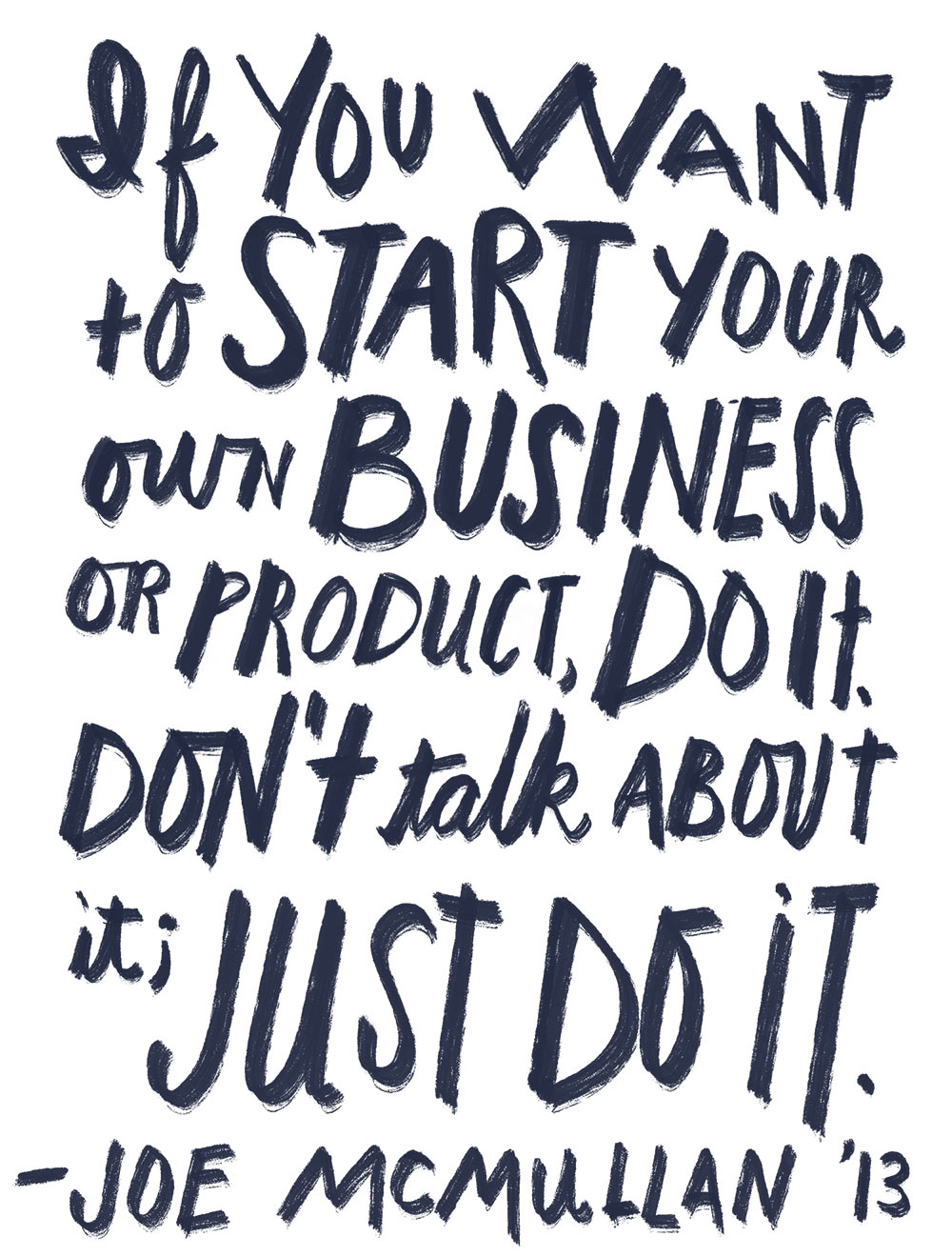 If you want to start your own business or product, do it; Don't talk about it, just do it.